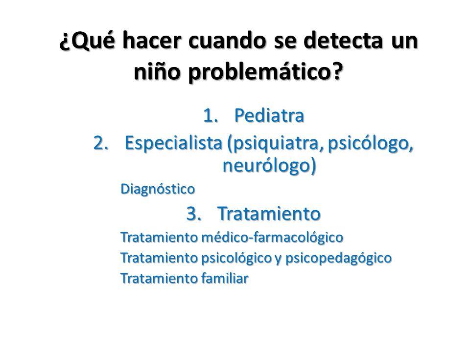 ¿Qué hacer cuando se detecta un niño problemático? 1.Pediatra 2.Especialista (psiquiatra, psicólogo, neurólogo) Diagnóstico 3.Tratamiento Tratamiento
