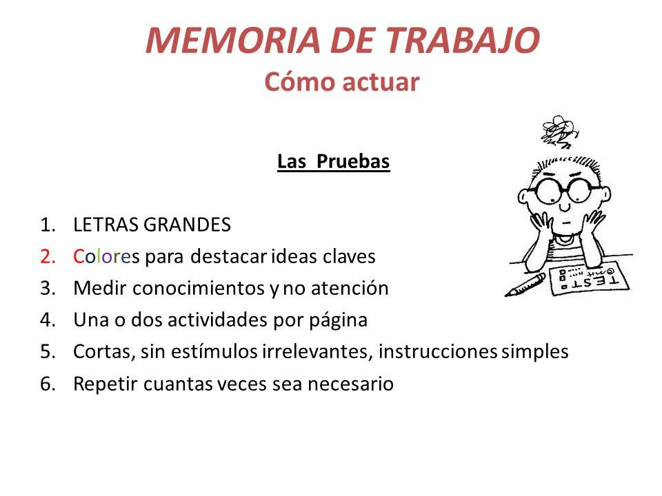 MEMORIA DE TRABAJO Cómo actuar Las Pruebas 1.LETRAS GRANDES 2.Colores para destacar ideas claves 3.Medir conocimientos y no atención 4.Una o dos activ