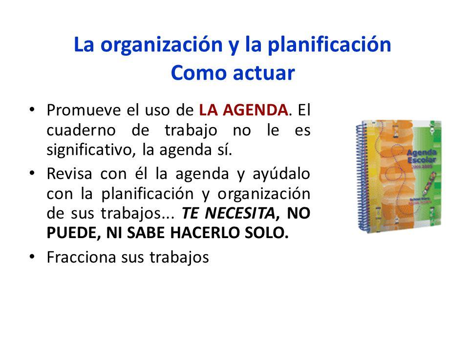 La organización y la planificación Como actuar Promueve el uso de LA AGENDA. El cuaderno de trabajo no le es significativo, la agenda sí. Revisa con é