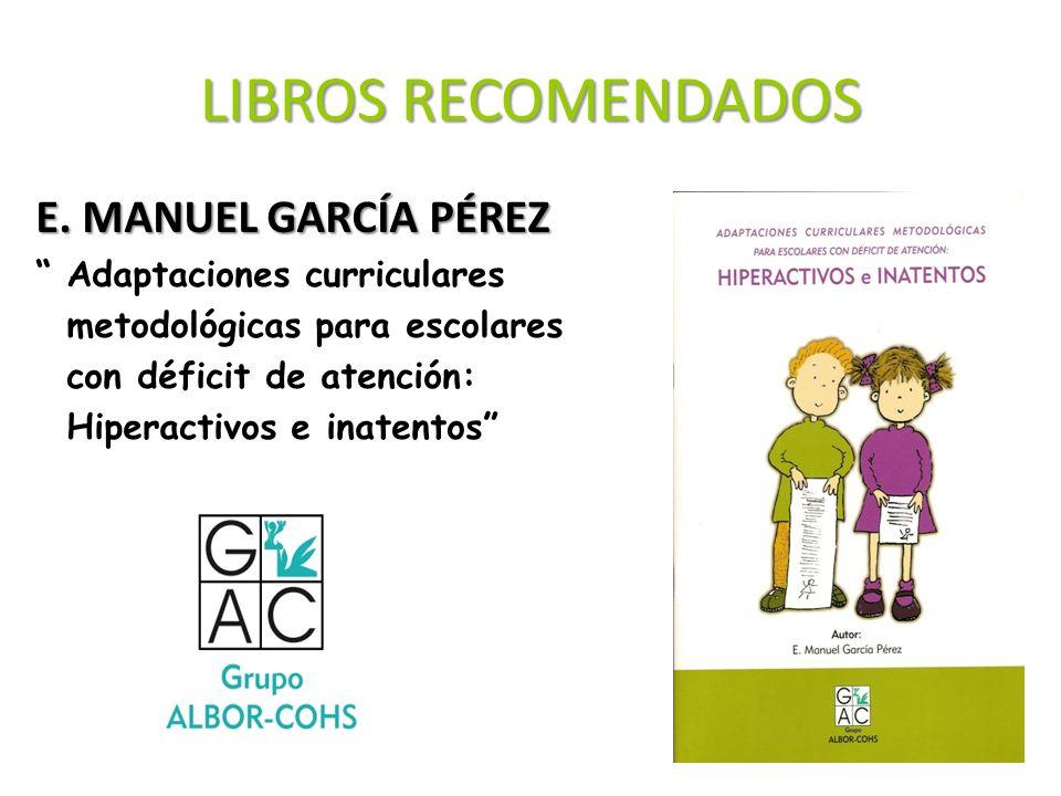 LIBROS RECOMENDADOS E. MANUEL GARCÍA PÉREZ Adaptaciones curriculares metodológicas para escolares con déficit de atención: Hiperactivos e inatentos
