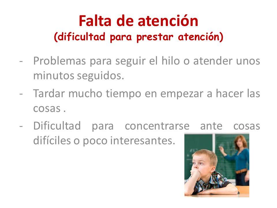 Falta de atención (dificultad para prestar atención) -Problemas para seguir el hilo o atender unos minutos seguidos. -Tardar mucho tiempo en empezar a
