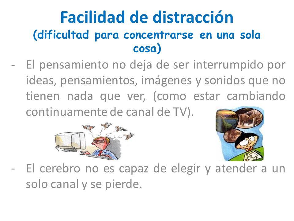 Facilidad de distracción (dificultad para concentrarse en una sola cosa) -El pensamiento no deja de ser interrumpido por ideas, pensamientos, imágenes