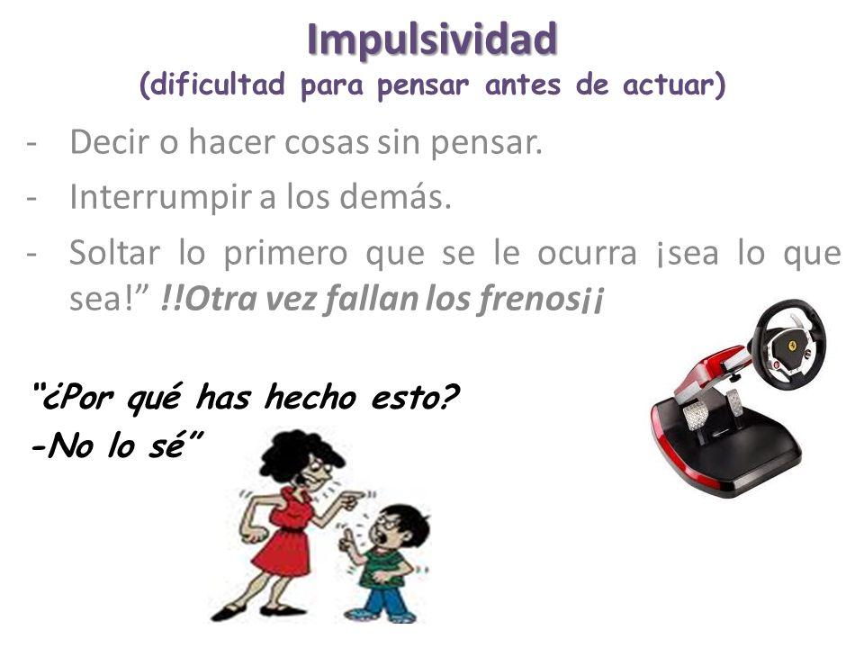 Impulsividad Impulsividad (dificultad para pensar antes de actuar) -Decir o hacer cosas sin pensar. -Interrumpir a los demás. -Soltar lo primero que s