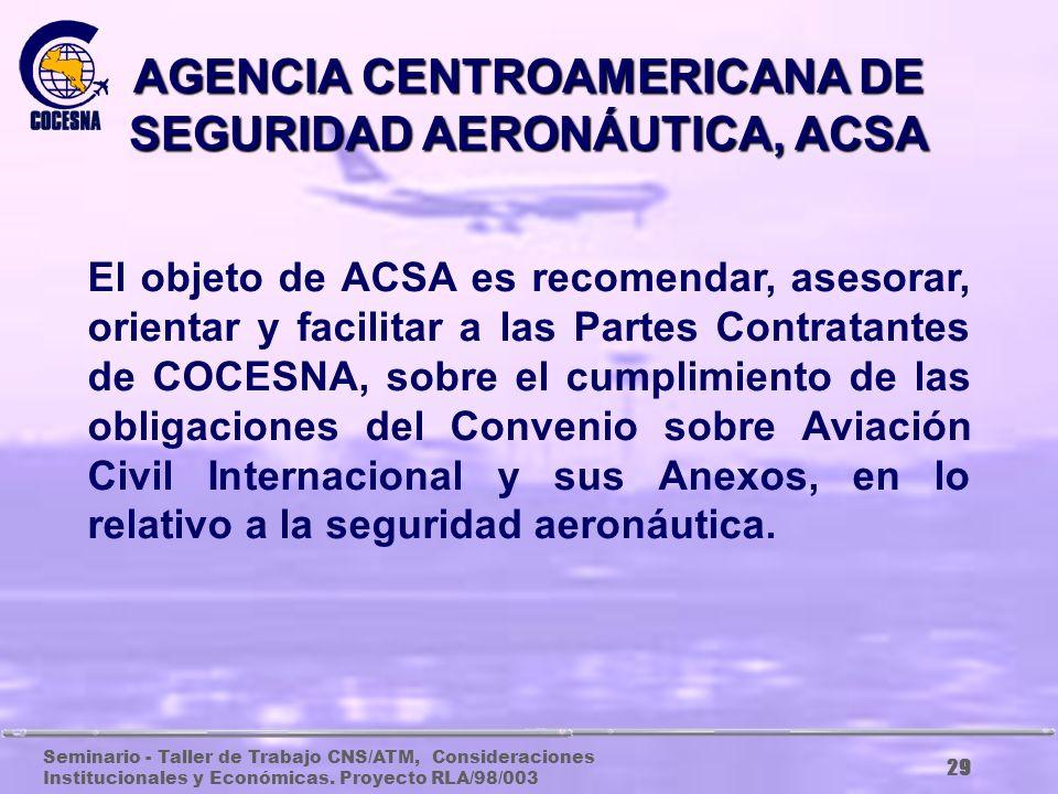Seminario - Taller de Trabajo CNS/ATM, Consideraciones Institucionales y Económicas. Proyecto RLA/98/003 28 AGENCIA CENTROAMERICANA DE NAVEGACIÓN AÉRE