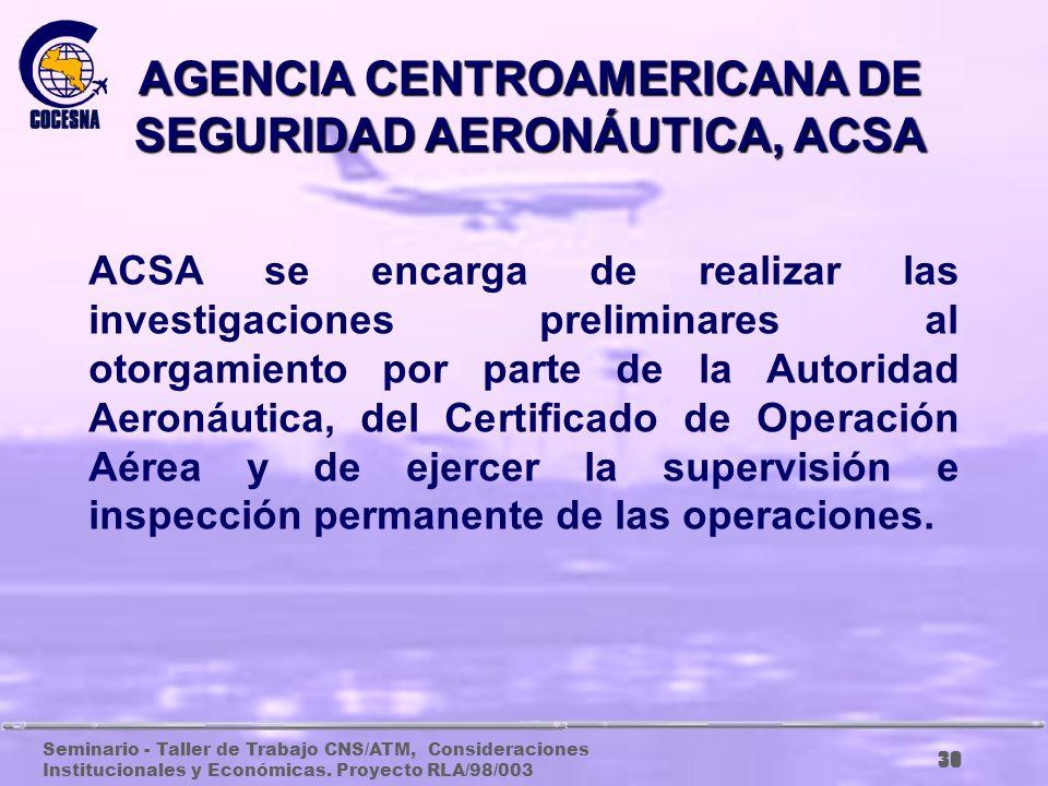 Seminario - Taller de Trabajo CNS/ATM, Consideraciones Institucionales y Económicas. Proyecto RLA/98/003 29 AGENCIA CENTROAMERICANA DE SEGURIDAD AERON