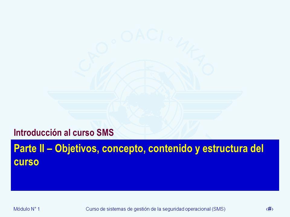 Módulo N° 1Curso de sistemas de gestión de la seguridad operacional (SMS) 9 Objetivos del curso Los objetivos de curso de sistemas de gestión de la seguridad operacional (SMS) son proveer a los participantes el conocimiento de los conceptos de gestión de la seguridad operacional y de las Normas y Métodos Recomendados (SARPS) en la gestión de la seguridad operacional contenidos en los Anexos1, 6, 8, 11, 13 y 14, y textos de orientación relacionados desarrollar el conocimiento de los participantes a fin de aceptar y supervisar la implementación de los componentes claves de un SMS, y el establecimiento de un programa de seguridad operacional del Estado (SSP) de conformidad a las SARPS de la OACI pertinentes