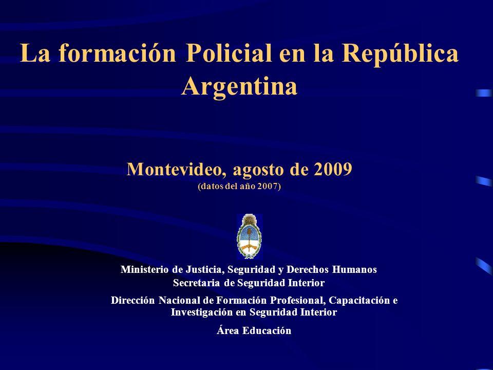 La formación Policial en la República Argentina Montevideo, agosto de 2009 (datos del año 2007) Ministerio de Justicia, Seguridad y Derechos Humanos S