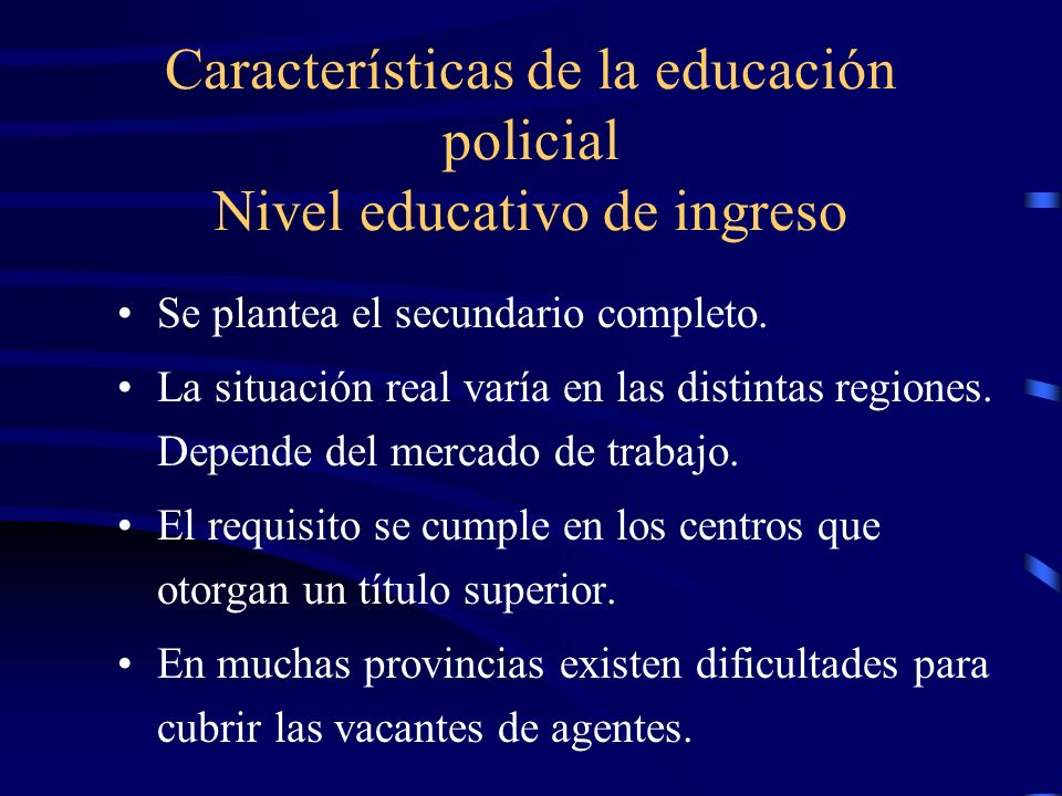 Características de la educación policial Nivel educativo de ingreso Se plantea el secundario completo. La situación real varía en las distintas region