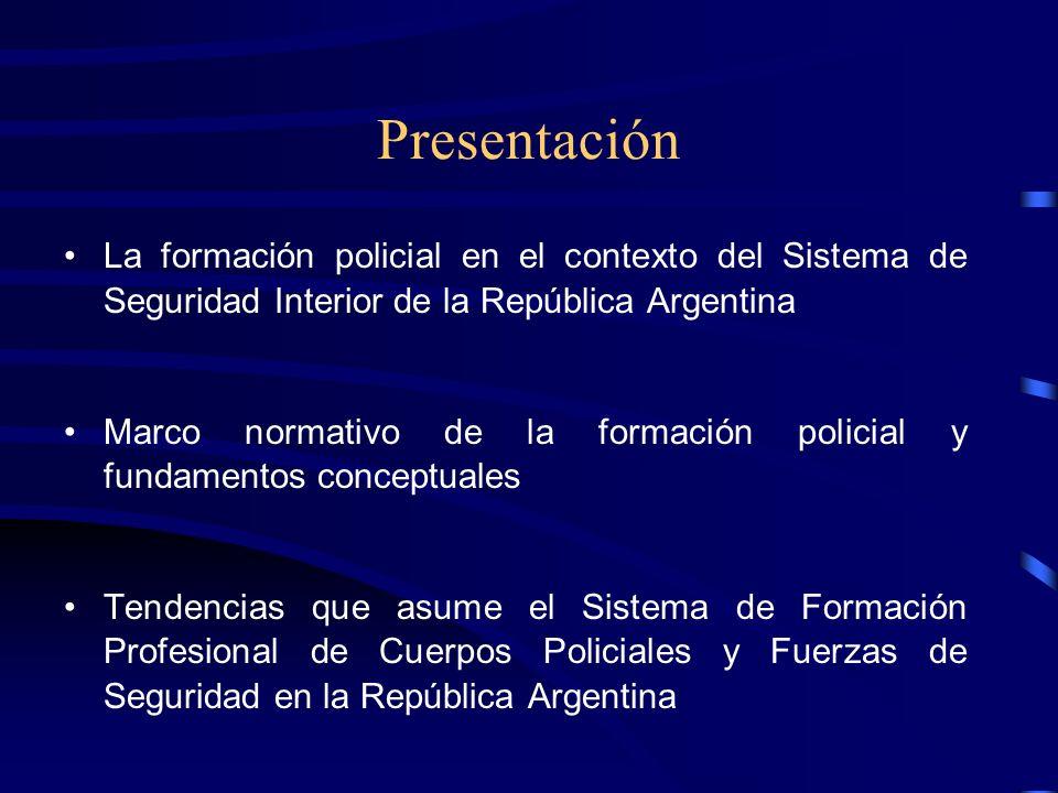 Presentación La formación policial en el contexto del Sistema de Seguridad Interior de la República Argentina Marco normativo de la formación policial