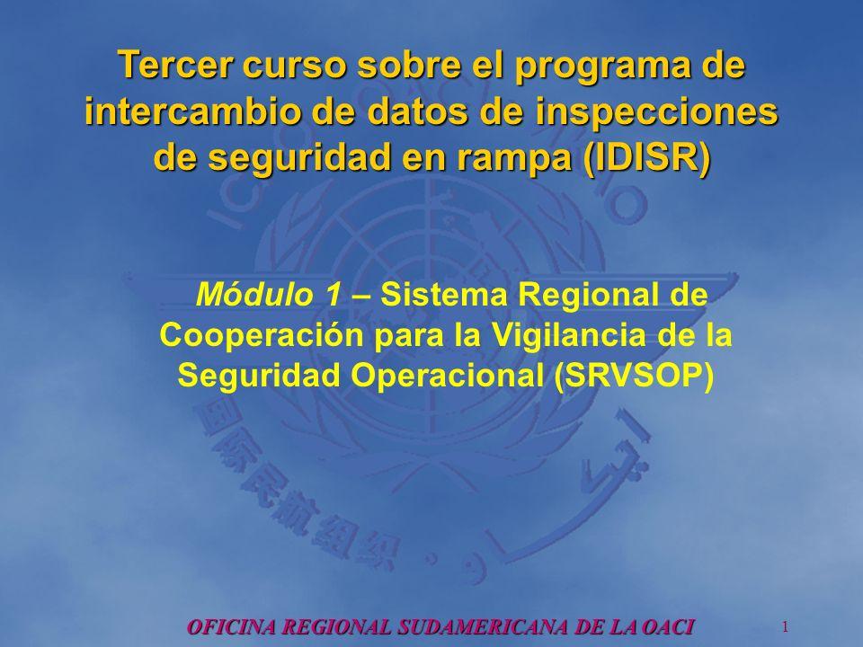 OFICINA REGIONAL SUDAMERICANA DE LA OACI 1 Tercer curso sobre el programa de intercambio de datos de inspecciones de seguridad en rampa (IDISR) Módulo 1 – Sistema Regional de Cooperación para la Vigilancia de la Seguridad Operacional (SRVSOP)