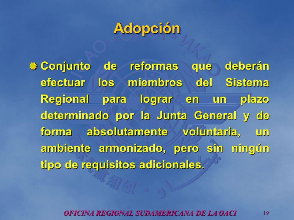 OFICINA REGIONAL SUDAMERICANA DE LA OACI 19 AdopciónAdopción Conjunto de reformas que deberán efectuar los miembros del Sistema Regional para lograr en un plazo determinado por la Junta General y de forma absolutamente voluntaria, un ambiente armonizado, pero sin ningún tipo de requisitos adicionales.