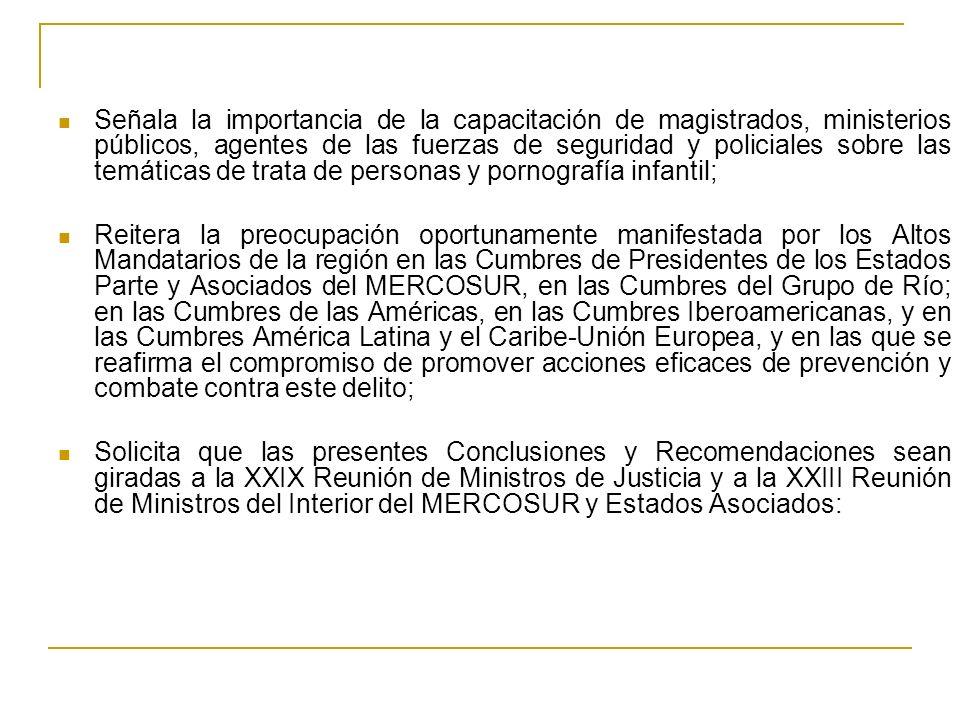 Señala la importancia de la capacitación de magistrados, ministerios públicos, agentes de las fuerzas de seguridad y policiales sobre las temáticas de trata de personas y pornografía infantil; Reitera la preocupación oportunamente manifestada por los Altos Mandatarios de la región en las Cumbres de Presidentes de los Estados Parte y Asociados del MERCOSUR, en las Cumbres del Grupo de Río; en las Cumbres de las Américas, en las Cumbres Iberoamericanas, y en las Cumbres América Latina y el Caribe-Unión Europea, y en las que se reafirma el compromiso de promover acciones eficaces de prevención y combate contra este delito; Solicita que las presentes Conclusiones y Recomendaciones sean giradas a la XXIX Reunión de Ministros de Justicia y a la XXIII Reunión de Ministros del Interior del MERCOSUR y Estados Asociados: