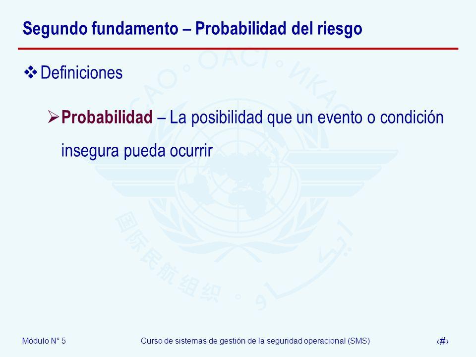 Módulo N° 5Curso de sistemas de gestión de la seguridad operacional (SMS) 10 Segundo fundamento – Probabilidad del riesgo Definiciones Probabilidad – La posibilidad que un evento o condición insegura pueda ocurrir