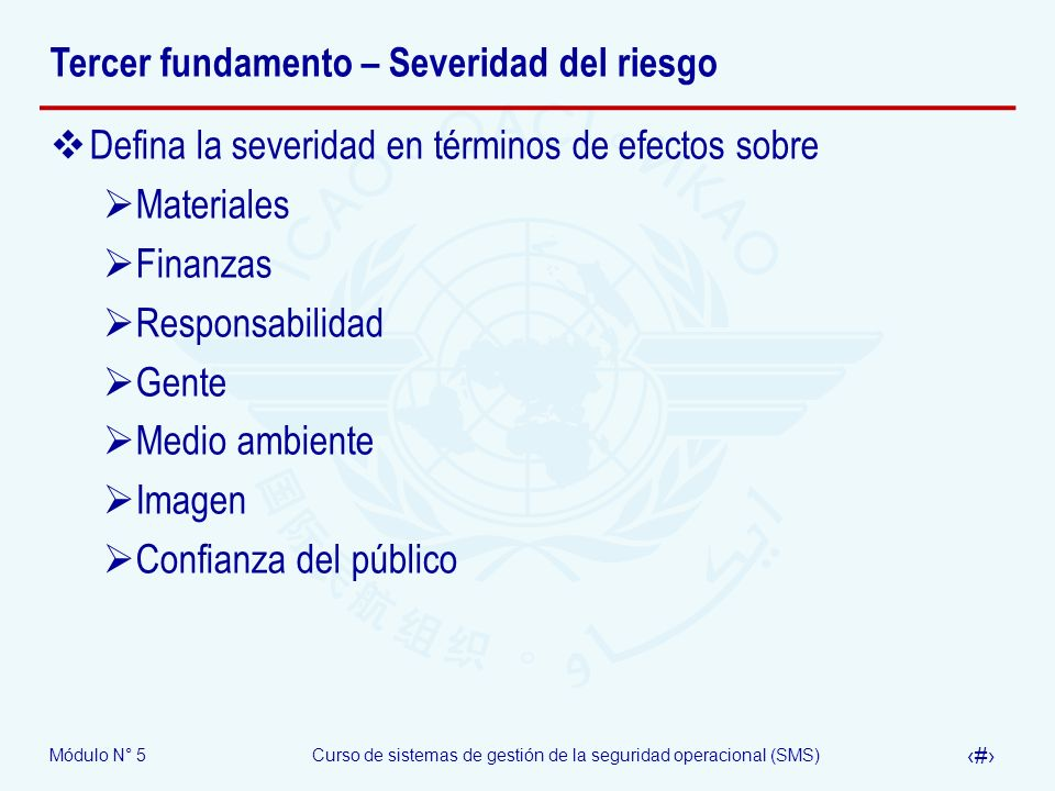 Módulo N° 5Curso de sistemas de gestión de la seguridad operacional (SMS) 15 Tercer fundamento – Severidad del riesgo Defina la severidad en términos de efectos sobre Materiales Finanzas Responsabilidad Gente Medio ambiente Imagen Confianza del público