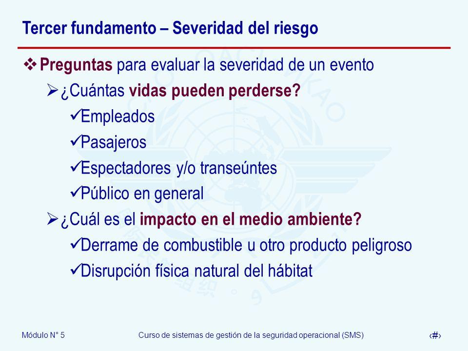 Módulo N° 5Curso de sistemas de gestión de la seguridad operacional (SMS) 16 Tercer fundamento – Severidad del riesgo Preguntas para evaluar la severidad de un evento ¿Cuántas vidas pueden perderse.