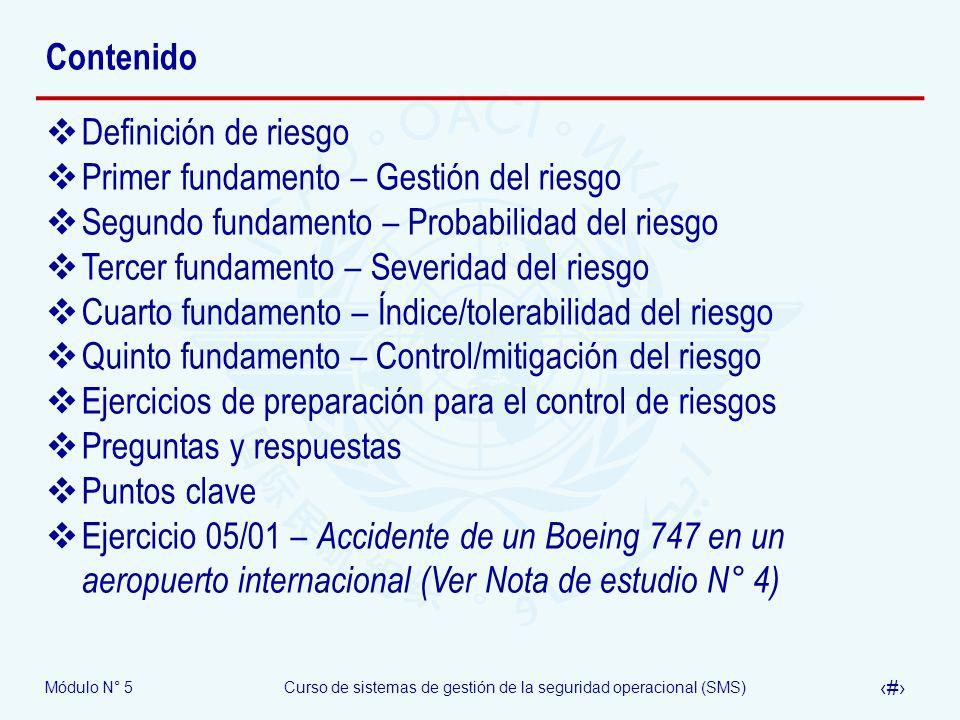 Módulo N° 5Curso de sistemas de gestión de la seguridad operacional (SMS) 4 Contenido Definición de riesgo Primer fundamento – Gestión del riesgo Segundo fundamento – Probabilidad del riesgo Tercer fundamento – Severidad del riesgo Cuarto fundamento – Índice/tolerabilidad del riesgo Quinto fundamento – Control/mitigación del riesgo Ejercicios de preparación para el control de riesgos Preguntas y respuestas Puntos clave Ejercicio 05/01 – Accidente de un Boeing 747 en un aeropuerto internacional (Ver Nota de estudio N° 4)