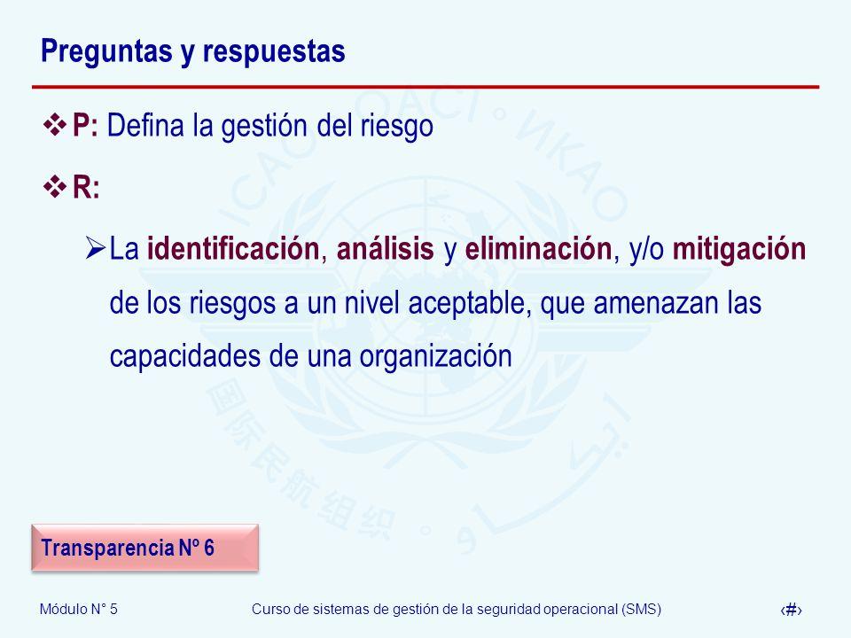 Módulo N° 5Curso de sistemas de gestión de la seguridad operacional (SMS) 45 Preguntas y respuestas P: Defina la gestión del riesgo R: La identificación, análisis y eliminación, y/o mitigación de los riesgos a un nivel aceptable, que amenazan las capacidades de una organización Transparencia Nº 6