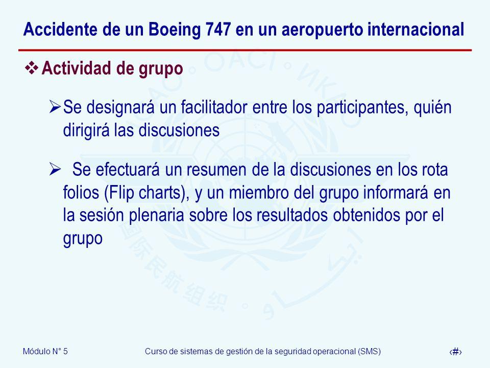 Módulo N° 5Curso de sistemas de gestión de la seguridad operacional (SMS) 52 Accidente de un Boeing 747 en un aeropuerto internacional Actividad de grupo Se designará un facilitador entre los participantes, quién dirigirá las discusiones Se efectuará un resumen de la discusiones en los rota folios (Flip charts), y un miembro del grupo informará en la sesión plenaria sobre los resultados obtenidos por el grupo