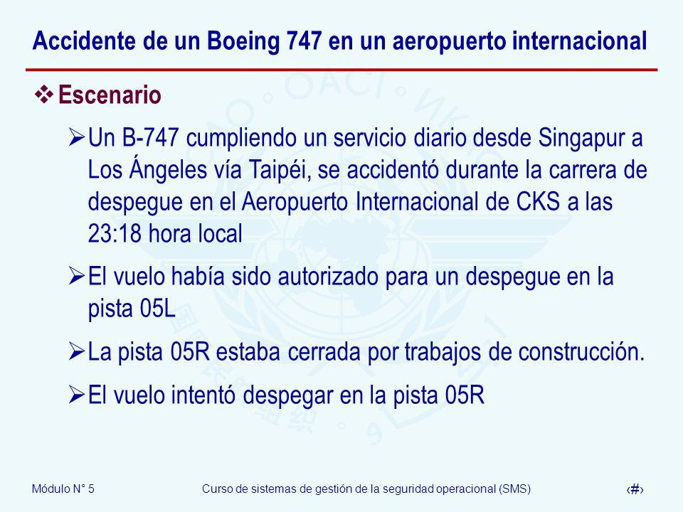 Módulo N° 5Curso de sistemas de gestión de la seguridad operacional (SMS) 53 Accidente de un Boeing 747 en un aeropuerto internacional Escenario Un B-747 cumpliendo un servicio diario desde Singapur a Los Ángeles vía Taipéi, se accidentó durante la carrera de despegue en el Aeropuerto Internacional de CKS a las 23:18 hora local El vuelo había sido autorizado para un despegue en la pista 05L La pista 05R estaba cerrada por trabajos de construcción.