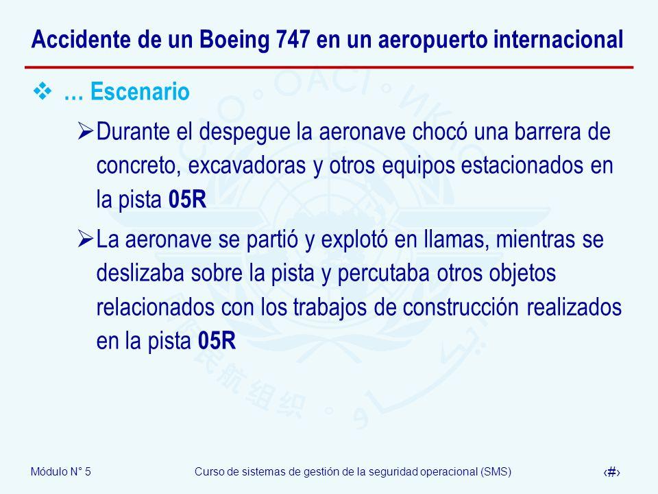 Módulo N° 5Curso de sistemas de gestión de la seguridad operacional (SMS) 54 Accidente de un Boeing 747 en un aeropuerto internacional … Escenario Durante el despegue la aeronave chocó una barrera de concreto, excavadoras y otros equipos estacionados en la pista 05R La aeronave se partió y explotó en llamas, mientras se deslizaba sobre la pista y percutaba otros objetos relacionados con los trabajos de construcción realizados en la pista 05R