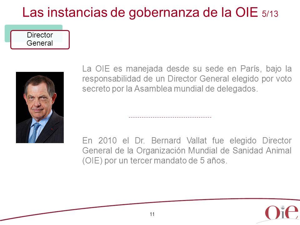 Las instancias de gobernanza de la OIE 5/13 11 Director General La OIE es manejada desde su sede en París, bajo la responsabilidad de un Director Gene