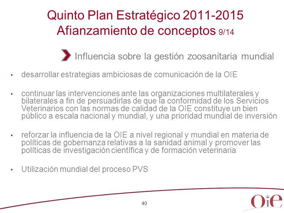 40 Quinto Plan Estratégico 2011-2015 Afianzamiento de conceptos 9/14 desarrollar estrategias ambiciosas de comunicación de la OIE continuar las interv
