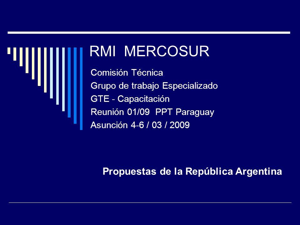 RMI MERCOSUR Comisión Técnica Grupo de trabajo Especializado GTE - Capacitación Reunión 01/09 PPT Paraguay Asunción 4-6 / 03 / 2009 Propuestas de la R