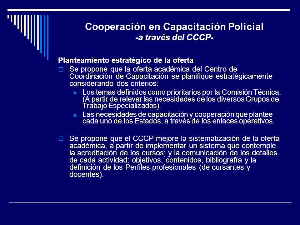 Cooperación en Capacitación Policial -a través del CCCP- Planteamiento estratégico de la oferta Se propone que la oferta académica del Centro de Coord