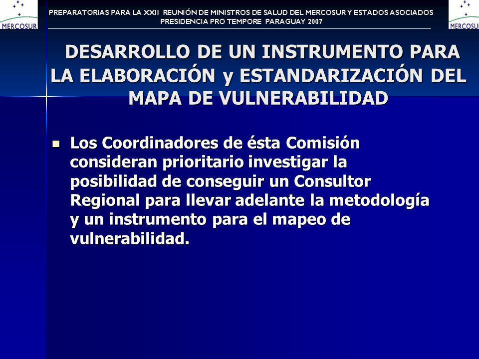 DESARROLLO DE UN INSTRUMENTO PARA LA ELABORACIÓN y ESTANDARIZACIÓN DEL MAPA DE VULNERABILIDAD DESARROLLO DE UN INSTRUMENTO PARA LA ELABORACIÓN y ESTANDARIZACIÓN DEL MAPA DE VULNERABILIDAD Los Coordinadores de ésta Comisión consideran prioritario investigar la posibilidad de conseguir un Consultor Regional para llevar adelante la metodología y un instrumento para el mapeo de vulnerabilidad.