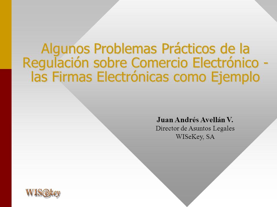Juan Andrés Avellán V. Director de Asuntos Legales WISeKey, SA Algunos Problemas Prácticos de la Regulación sobre Comercio Electrónico - las Firmas El