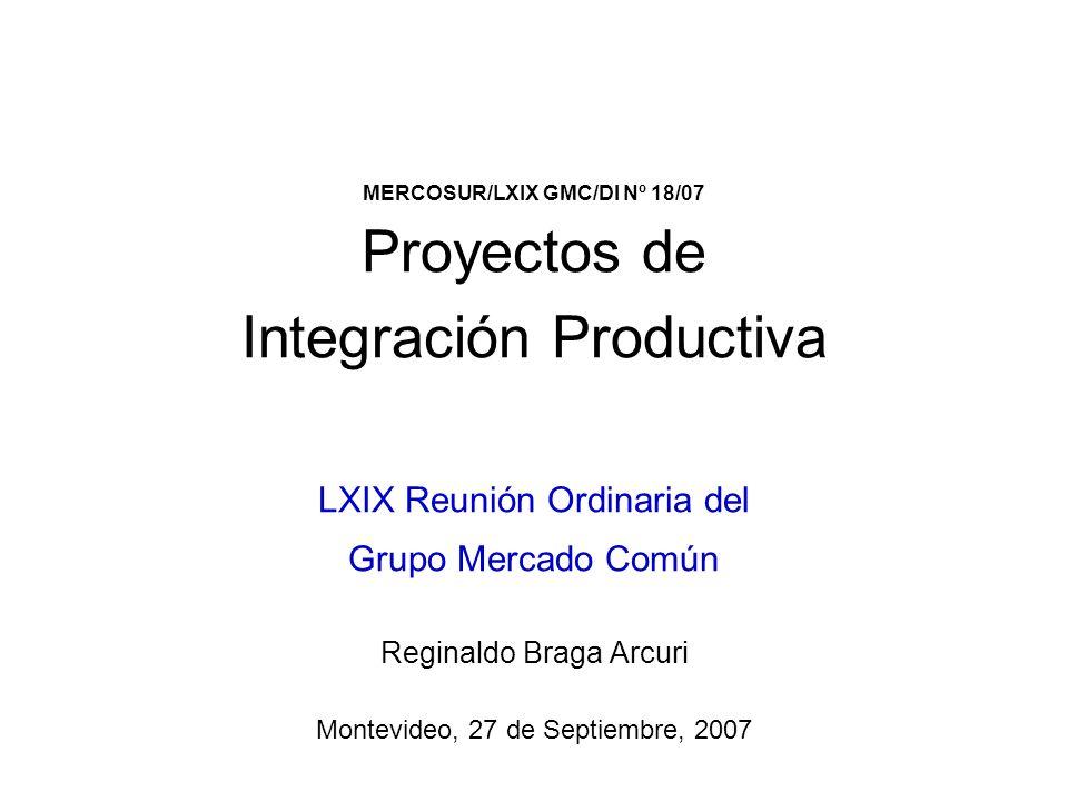 MERCOSUR/LXIX GMC/DI Nº 18/07 Proyectos de Integración Productiva LXIX Reunión Ordinaria del Grupo Mercado Común Reginaldo Braga Arcuri Montevideo, 27 de Septiembre, 2007