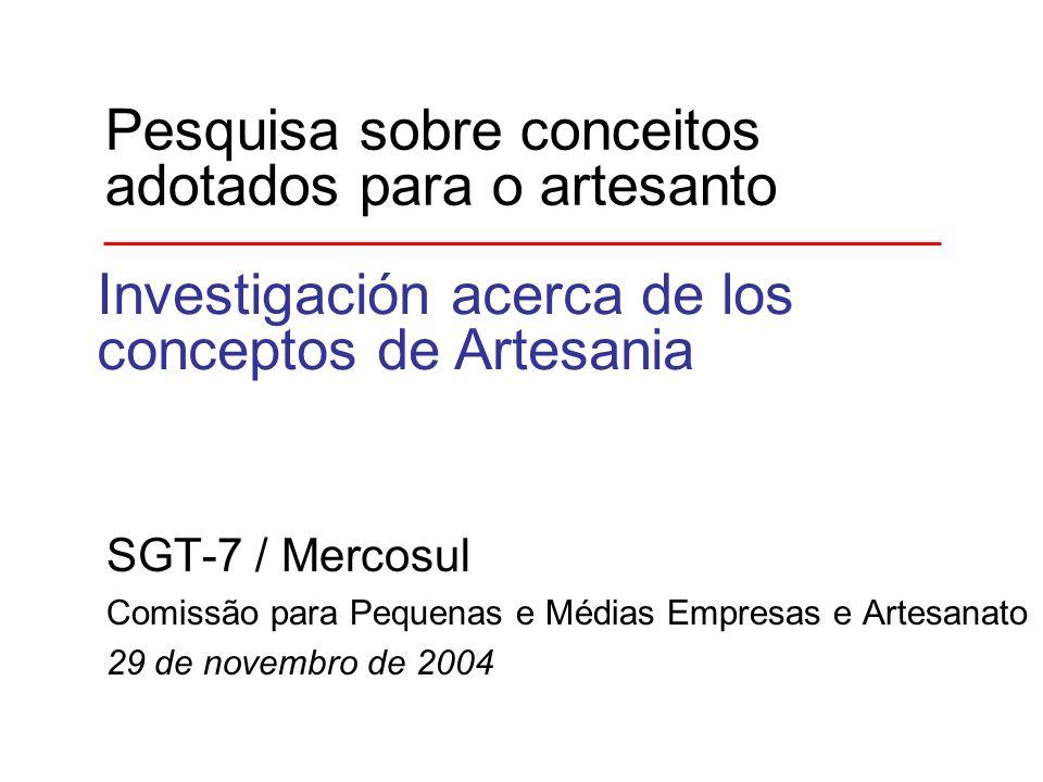 Pesquisa sobre conceitos adotados para o artesanto SGT-7 / Mercosul Comissão para Pequenas e Médias Empresas e Artesanato 29 de novembro de 2004 Investigación acerca de los conceptos de Artesania