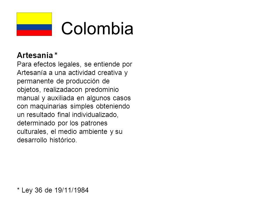 Colombia Artesania * Para efectos legales, se entiende por Artesanía a una actividad creativa y permanente de producción de objetos, realizadacon predominio manual y auxiliada en algunos casos con maquinarias simples obteniendo un resultado final individualizado, determinado por los patrones culturales, el medio ambiente y su desarrollo histórico.