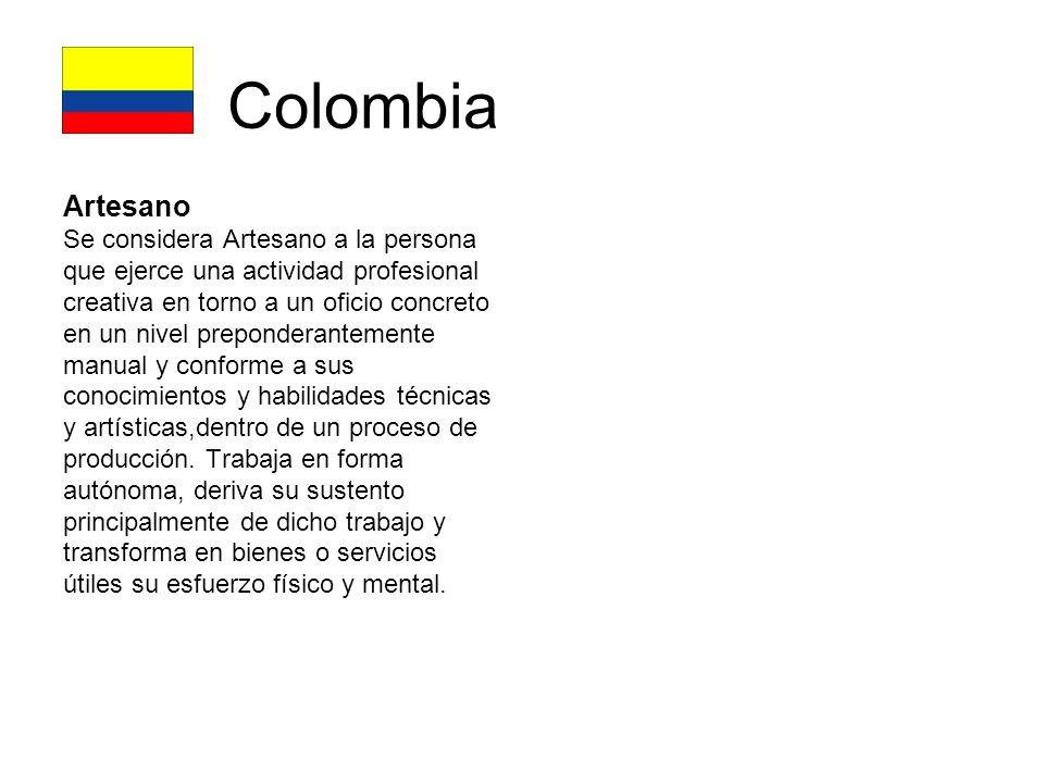 Colombia Artesano Se considera Artesano a la persona que ejerce una actividad profesional creativa en torno a un oficio concreto en un nivel preponderantemente manual y conforme a sus conocimientos y habilidades técnicas y artísticas,dentro de un proceso de producción.