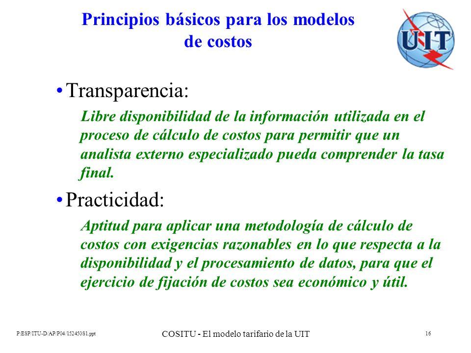 P:ESP/ITU-D/AP/P04/152450S1.ppt COSITU - El modelo tarifario de la UIT 16 Principios básicos para los modelos de costos Transparencia: Libre disponibi