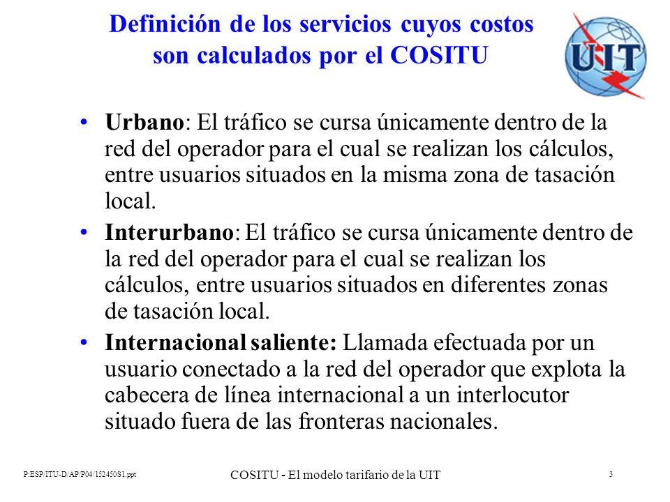 P:ESP/ITU-D/AP/P04/152450S1.ppt COSITU - El modelo tarifario de la UIT 4 Definición de los servicios cuyos costos son calculados por el COSITU Internacional entrante: Llamada efectuada por un usuario situado fuera de las fronteras nacionales a un usuario conectado a la red del operador que explota la cabecera de línea internacional.