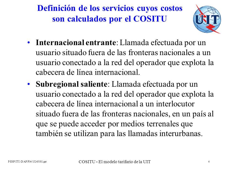 P:ESP/ITU-D/AP/P04/152450S1.ppt COSITU - El modelo tarifario de la UIT 5 Definición de los servicios cuyos costos son calculados por el COSITU Subregional entrante: Llamada efectuada por un usuario situado fuera de las fronteras nacionales, en un país al que se puede acceder por medios terrenales también utilizados para el tráfico interurbano, a un usuario conectado a la red del operador que explota la cabecera de línea internacional.