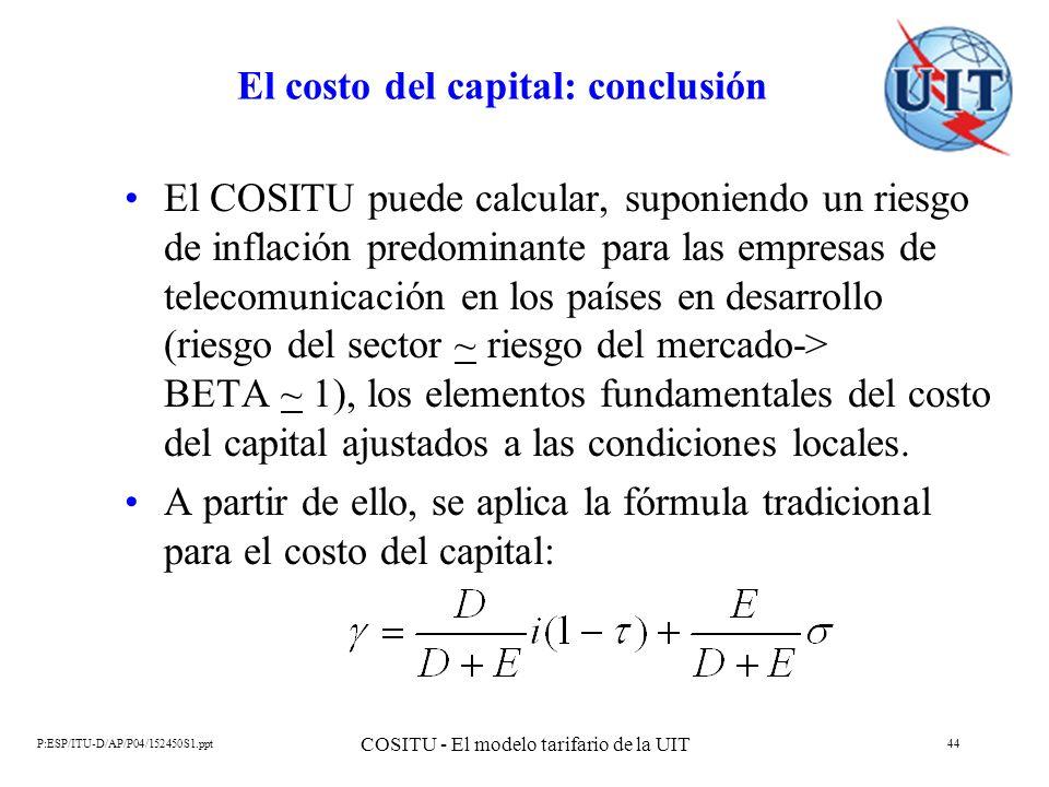 P:ESP/ITU-D/AP/P04/152450S1.ppt COSITU - El modelo tarifario de la UIT 44 El costo del capital: conclusión El COSITU puede calcular, suponiendo un rie
