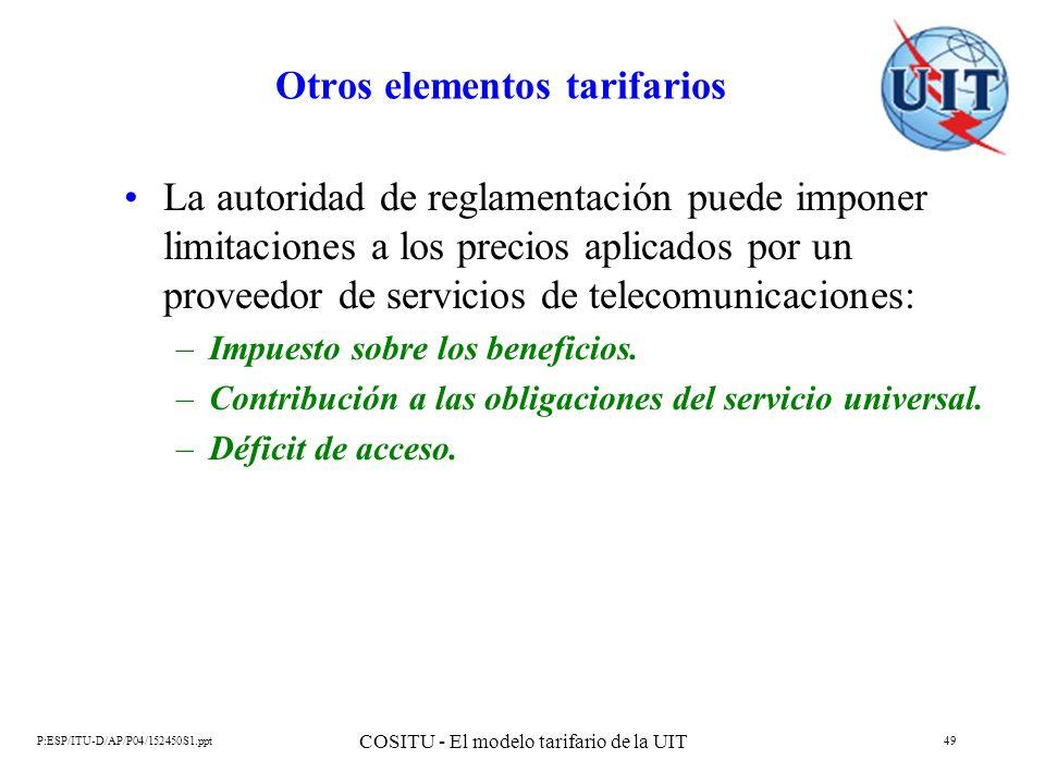 P:ESP/ITU-D/AP/P04/152450S1.ppt COSITU - El modelo tarifario de la UIT 49 Otros elementos tarifarios La autoridad de reglamentación puede imponer limi
