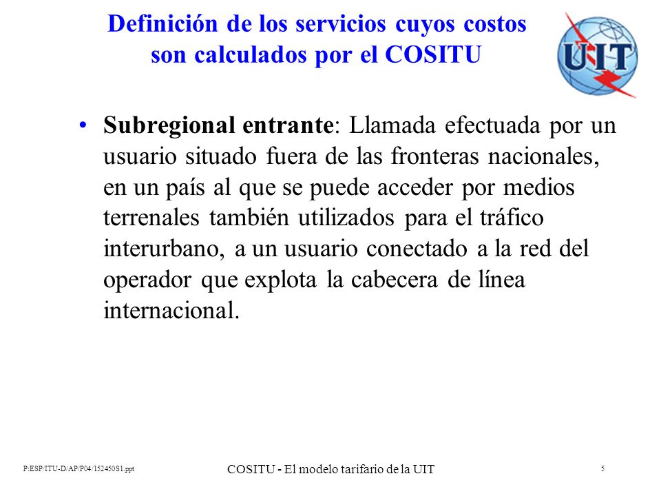 P:ESP/ITU-D/AP/P04/152450S1.ppt COSITU - El modelo tarifario de la UIT 6 Definición de los servicios cuyos costos son calculados por el COSITU Internacional a internacional: Llamada efectuada entre dos interlocutores internacionales no subregionales a través de la cabecera de línea internacional del operador para el cual se realizan los cálculos.