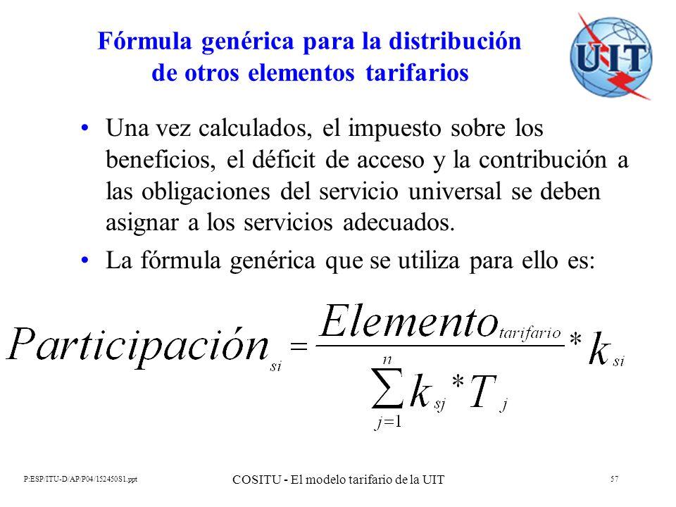 P:ESP/ITU-D/AP/P04/152450S1.ppt COSITU - El modelo tarifario de la UIT 57 Fórmula genérica para la distribución de otros elementos tarifarios Una vez