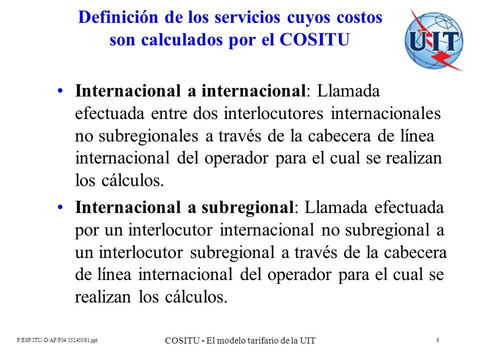 P:ESP/ITU-D/AP/P04/152450S1.ppt COSITU - El modelo tarifario de la UIT 7 Definición de los servicios cuyos costos son calculados por el COSITU Subregional a internacional: Llamada efectuada por un interlocutor subregional a un interlocutor internacional no subregional a través de la cabecera de línea internacional del operador para el cual se realizan los cálculos.