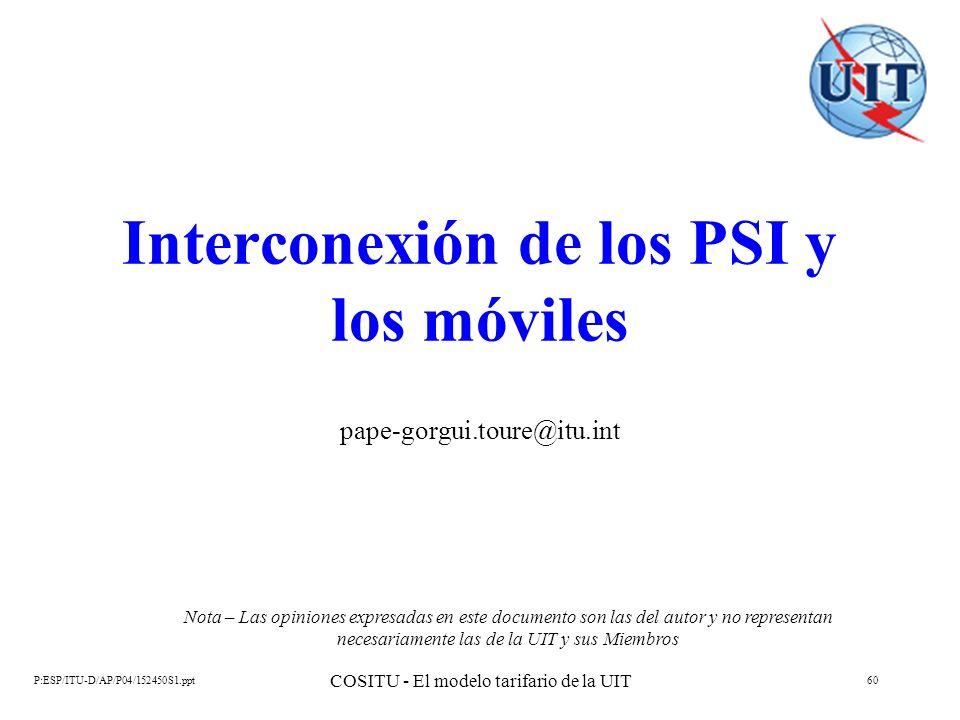 P:ESP/ITU-D/AP/P04/152450S1.ppt COSITU - El modelo tarifario de la UIT 60 Interconexión de los PSI y los móviles pape-gorgui.toure@itu.int Nota – Las