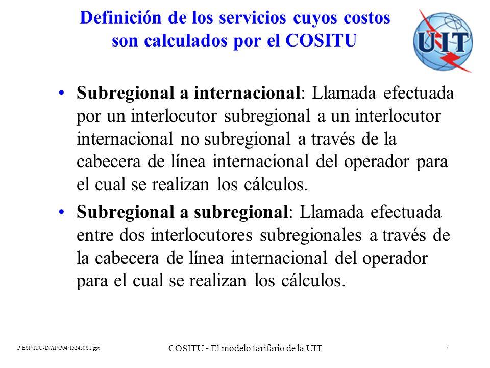 P:ESP/ITU-D/AP/P04/152450S1.ppt COSITU - El modelo tarifario de la UIT 8 Definición de los servicios cuyos costos son calculados por el COSITU Internacional a nacional: Llamada efectuada por un interlocutor internacional a un operador sin cabecera de línea internacional situado dentro de las mismas fronteras políticas que el operador que explota la cabecera de línea internacional para el cual se realizan los cálculos.