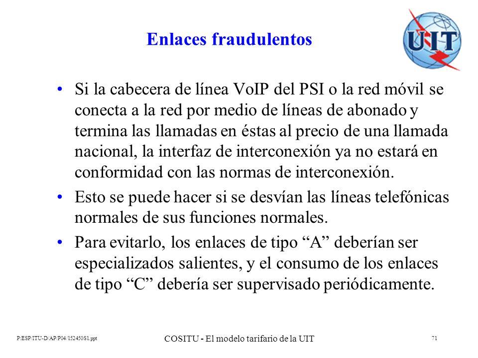 P:ESP/ITU-D/AP/P04/152450S1.ppt COSITU - El modelo tarifario de la UIT 71 Enlaces fraudulentos Si la cabecera de línea VoIP del PSI o la red móvil se