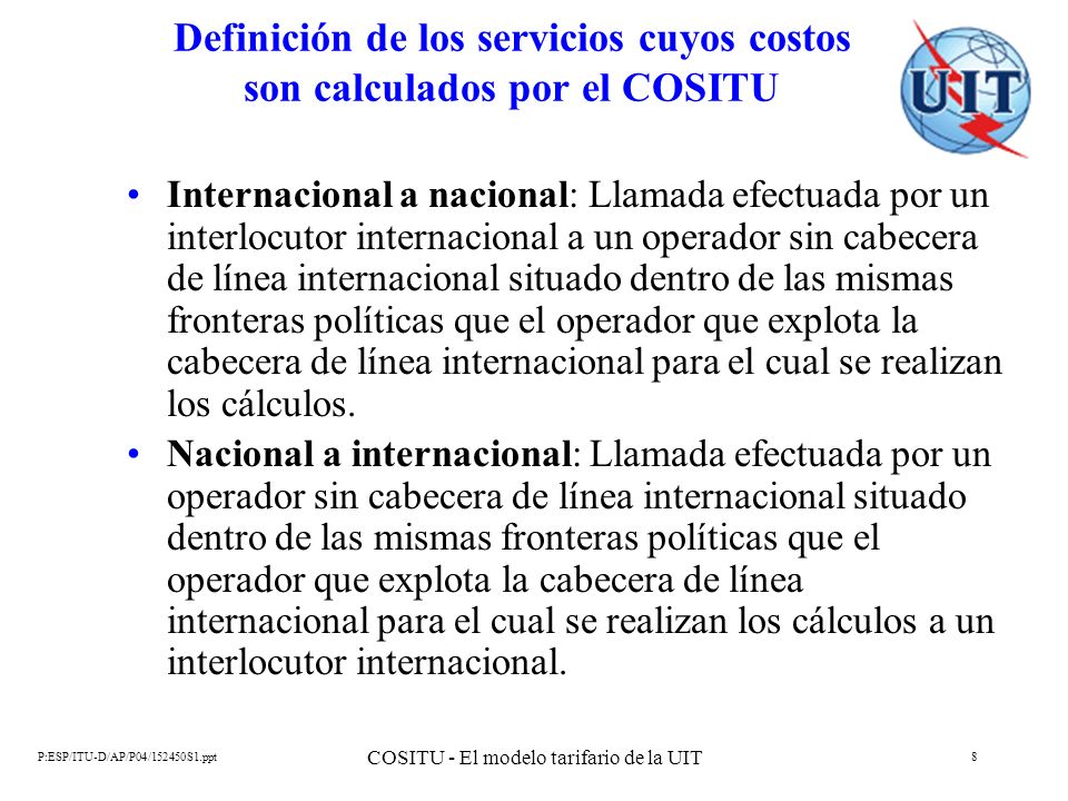 P:ESP/ITU-D/AP/P04/152450S1.ppt COSITU - El modelo tarifario de la UIT 9 Definición de los servicios cuyos costos son calculados por el COSITU Nacional saliente: Llamada efectuada por un usuario de la red del operador para el cual se realizan los cálculos a otro operador situado dentro de las mismas fronteras políticas que el primero.
