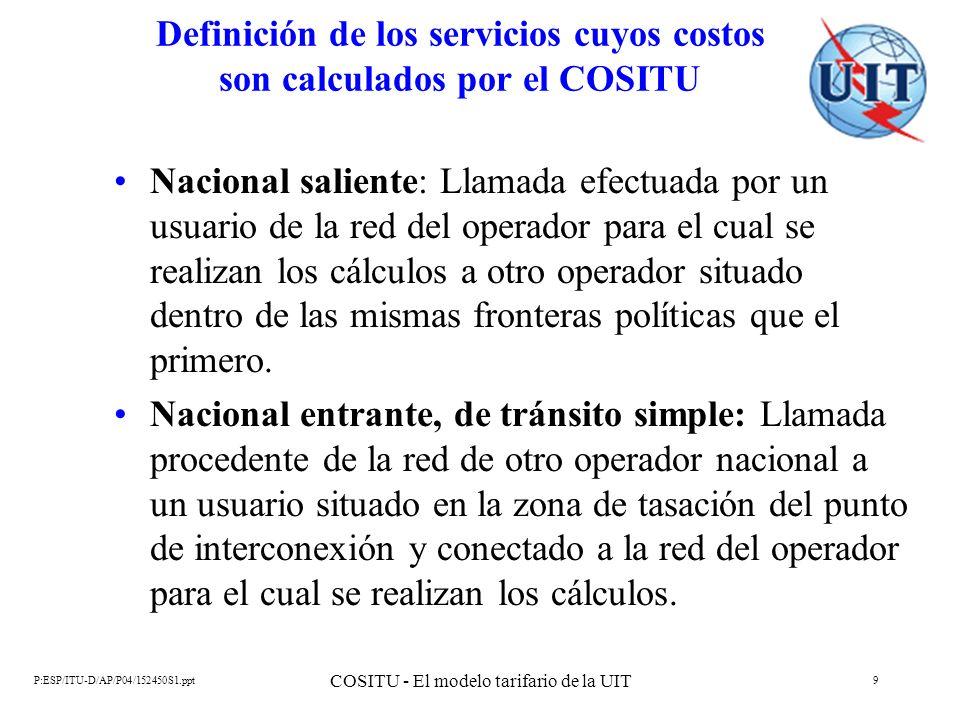 P:ESP/ITU-D/AP/P04/152450S1.ppt COSITU - El modelo tarifario de la UIT 10 Definición de los servicios cuyos costos son calculados por el COSITU Nacional entrante, de tránsito doble: Llamada procedente de la red de otro operador nacional a un usuario situado fuera de la zona de tasación del punto de interconexión y conectado a la red del operador para el cual se realizan los cálculos.