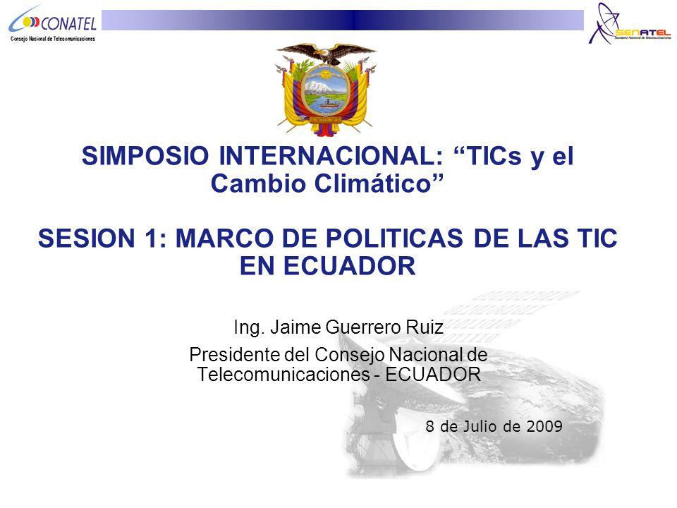 SIMPOSIO INTERNACIONAL: TICs y el Cambio Climático SESION 1: MARCO DE POLITICAS DE LAS TIC EN ECUADOR Ing. Jaime Guerrero Ruiz Presidente del Consejo