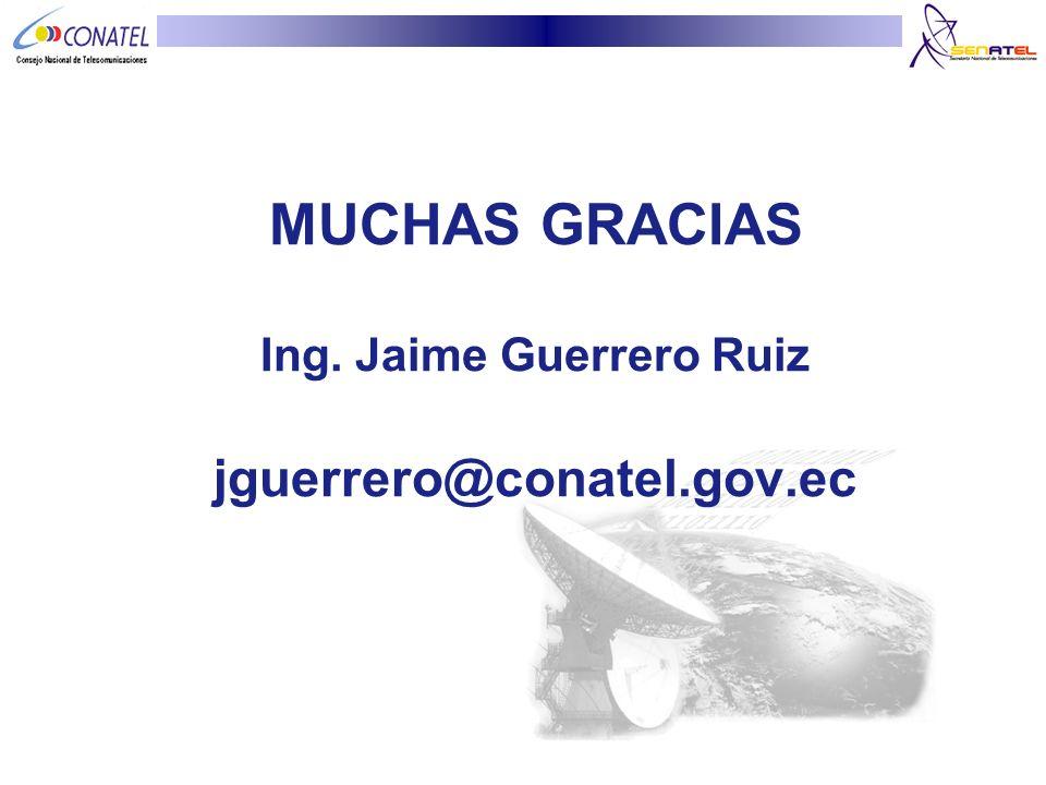 MUCHAS GRACIAS Ing. Jaime Guerrero Ruiz jguerrero@conatel.gov.ec