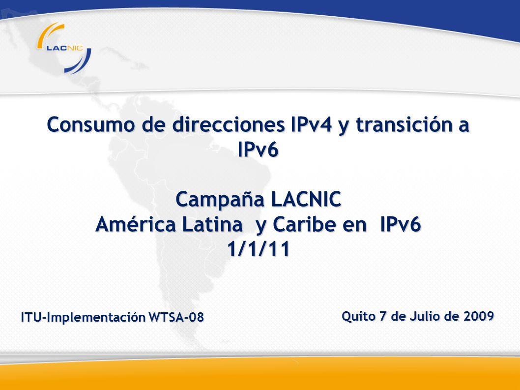 Consumo de direcciones IPv4 y transición a IPv6 Campaña LACNIC América Latina y Caribe en IPv6 1/1/11 ITU-Implementación WTSA-08 Quito 7 de Julio de 2009